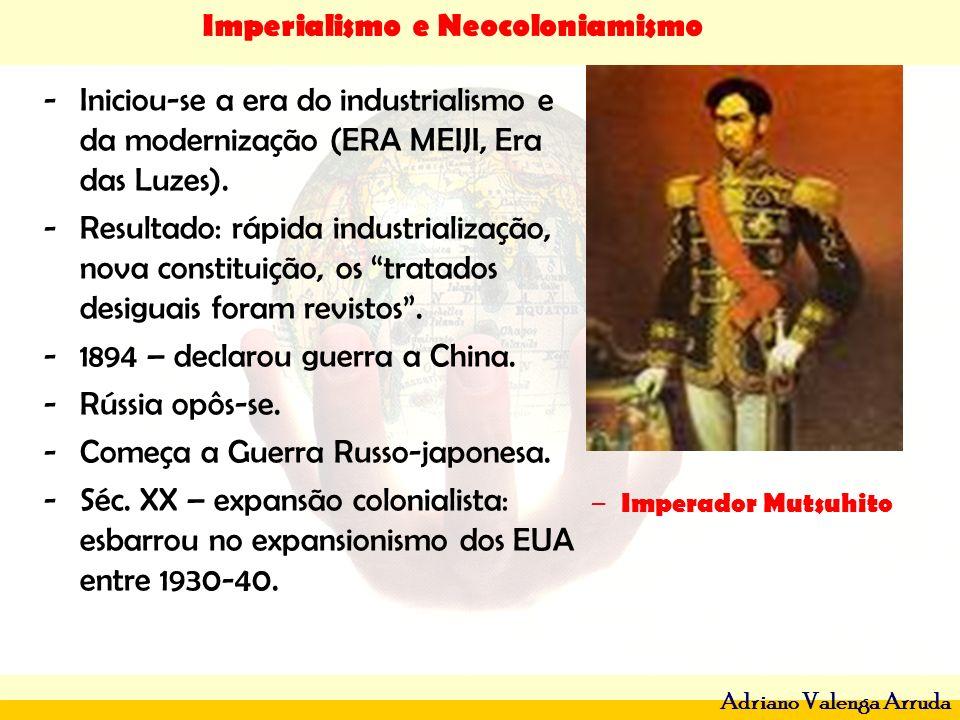 Imperialismo e Neocoloniamismo Adriano Valenga Arruda -Iniciou-se a era do industrialismo e da modernização (ERA MEIJI, Era das Luzes). -Resultado: rá