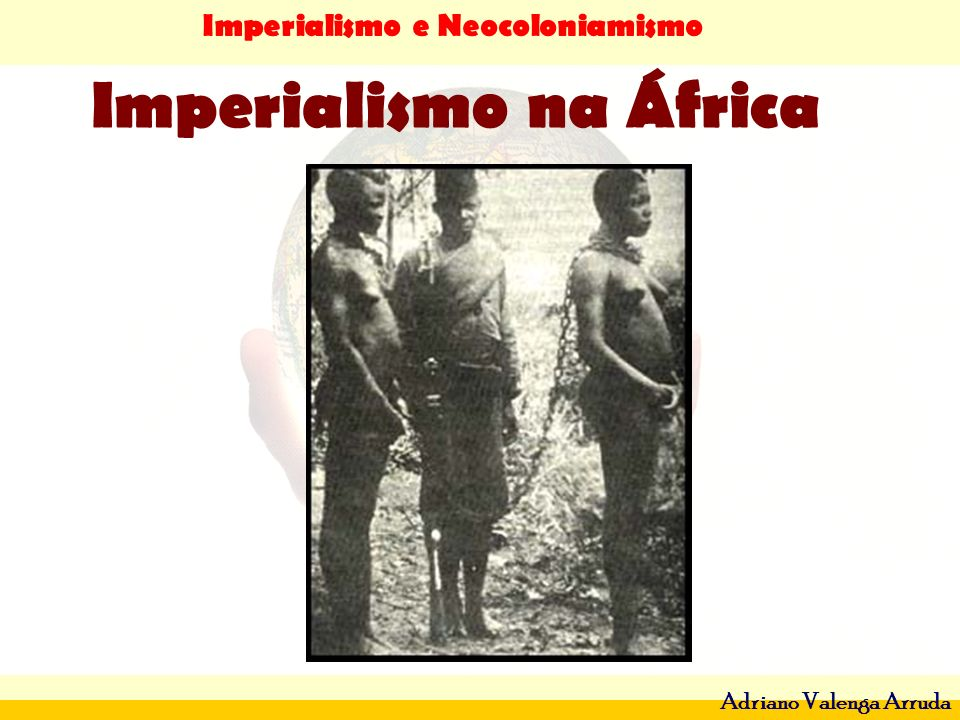 Imperialismo e Neocoloniamismo Adriano Valenga Arruda Imperialismo na África