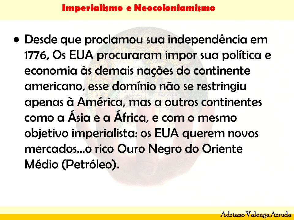 Imperialismo e Neocoloniamismo Adriano Valenga Arruda Desde que proclamou sua independência em 1776, Os EUA procuraram impor sua política e economia à