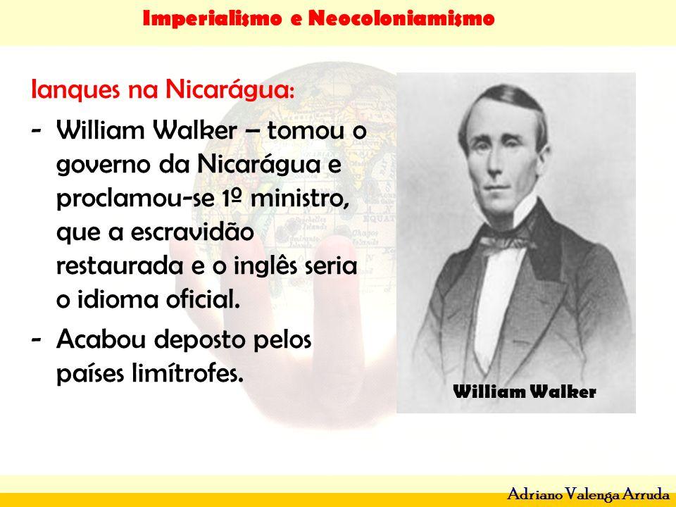 Imperialismo e Neocoloniamismo Adriano Valenga Arruda Ianques na Nicarágua: -William Walker – tomou o governo da Nicarágua e proclamou-se 1º ministro,