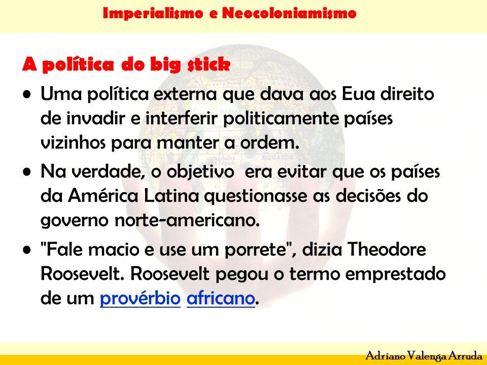 Imperialismo e Neocoloniamismo Adriano Valenga Arruda A política do big stick Uma política externa que dava aos Eua direito de invadir e interferir po