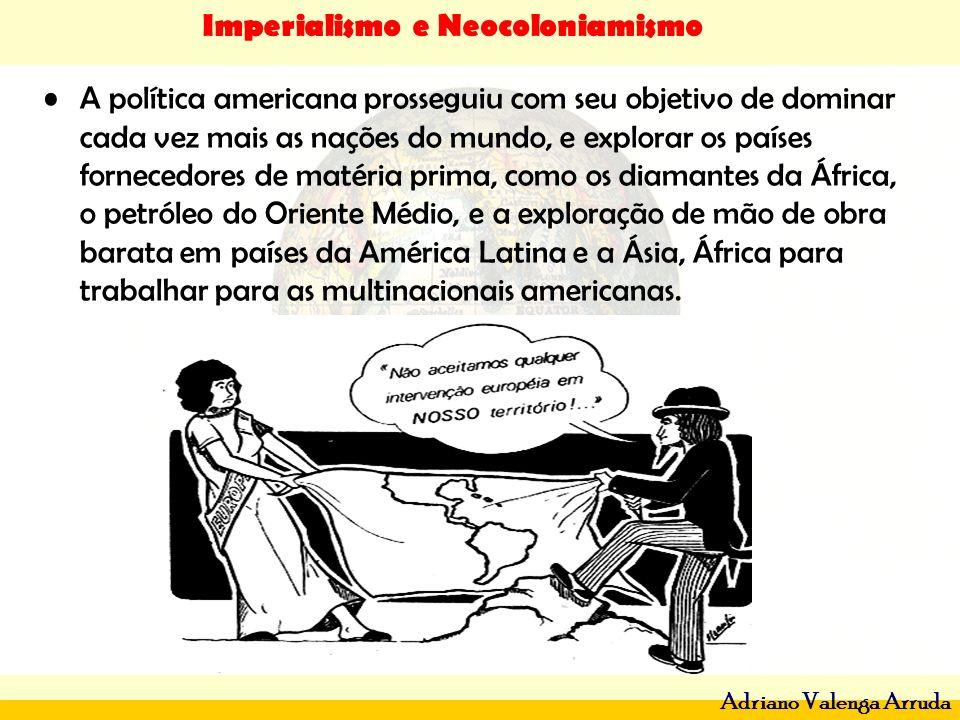 Imperialismo e Neocoloniamismo Adriano Valenga Arruda A política americana prosseguiu com seu objetivo de dominar cada vez mais as nações do mundo, e