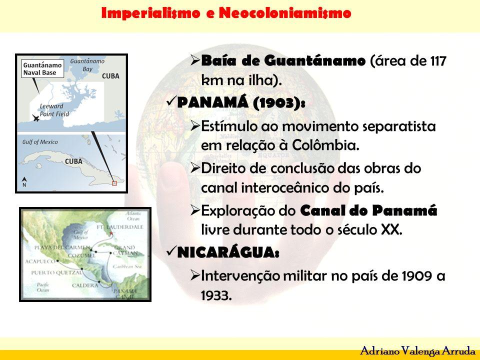 Imperialismo e Neocoloniamismo Adriano Valenga Arruda Baía de Guantánamo (área de 117 km na ilha). PANAMÁ (1903): Estímulo ao movimento separatista em
