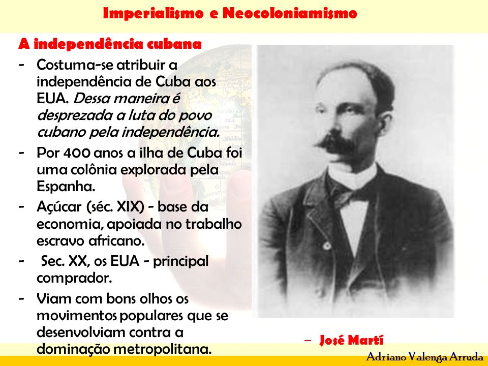 Imperialismo e Neocoloniamismo Adriano Valenga Arruda A independência cubana -Costuma-se atribuir a independência de Cuba aos EUA. Dessa maneira é des