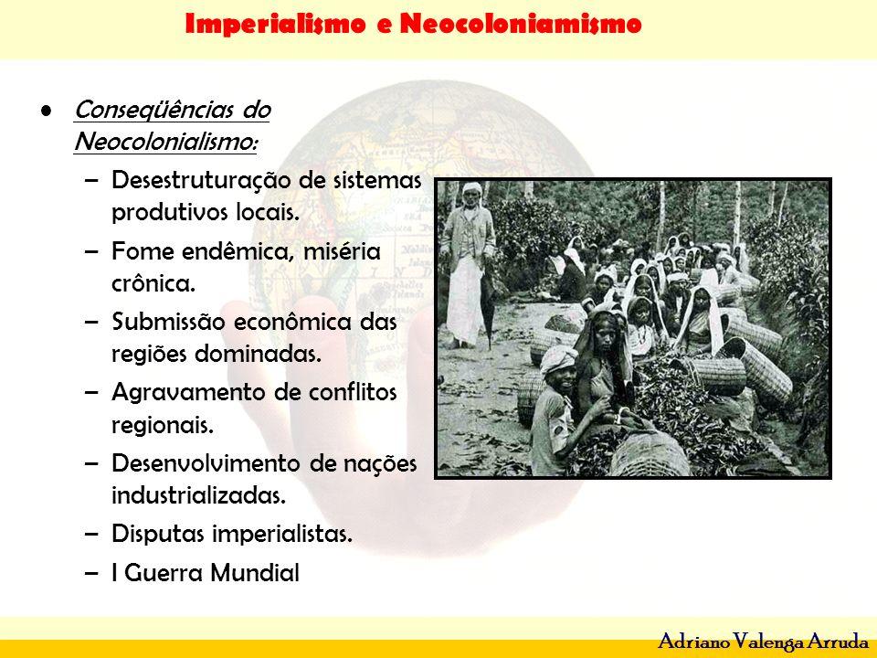 Imperialismo e Neocoloniamismo Adriano Valenga Arruda Conseqüências do Neocolonialismo: –Desestruturação de sistemas produtivos locais. –Fome endêmica