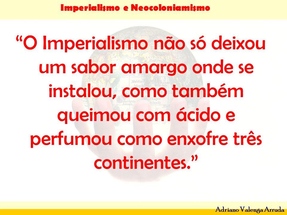 Imperialismo e Neocoloniamismo Adriano Valenga Arruda O Imperialismo não só deixou um sabor amargo onde se instalou, como também queimou com ácido e p