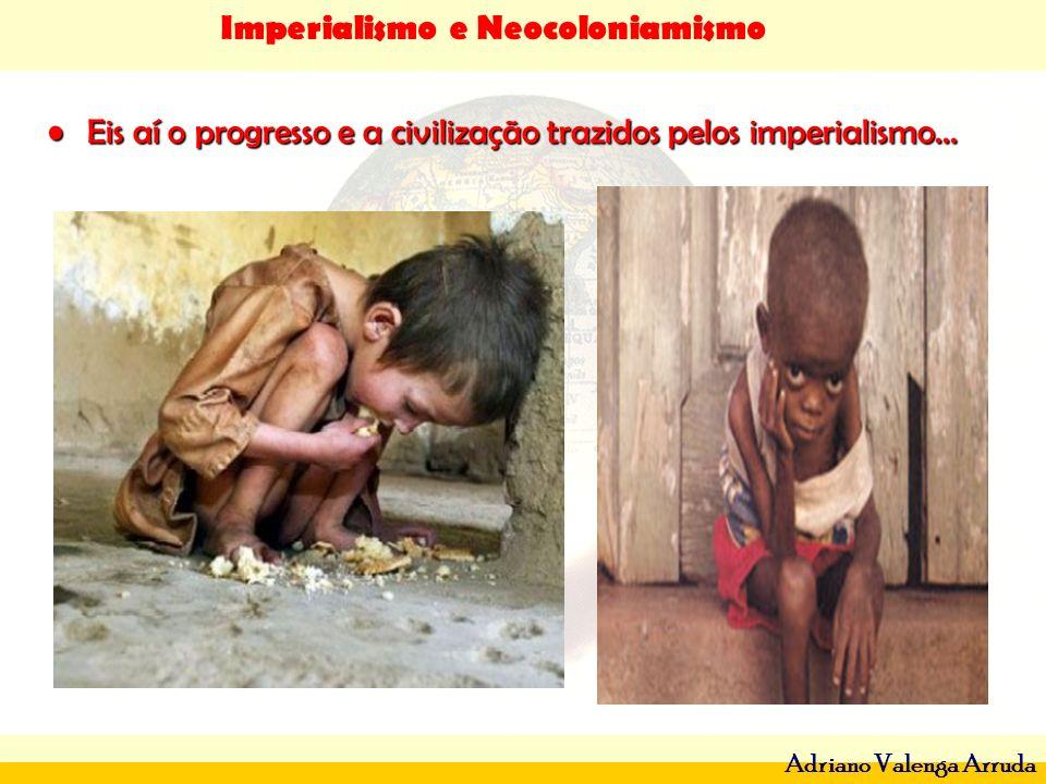 Imperialismo e Neocoloniamismo Adriano Valenga Arruda Eis aí o progresso e a civilização trazidos pelos imperialismo...Eis aí o progresso e a civiliza
