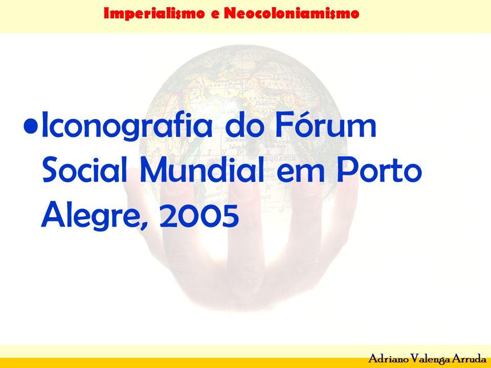Imperialismo e Neocoloniamismo Adriano Valenga Arruda Iconografia do Fórum Social Mundial em Porto Alegre, 2005