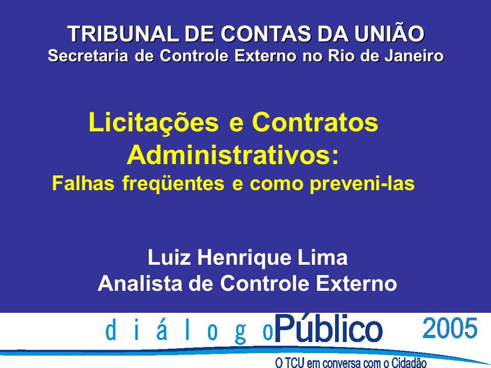 Licitações e Contratos Administrativos: Falhas freqüentes e como preveni-las TRIBUNAL DE CONTAS DA UNIÃO Secretaria de Controle Externo no Rio de Janeiro Luiz Henrique Lima Analista de Controle Externo