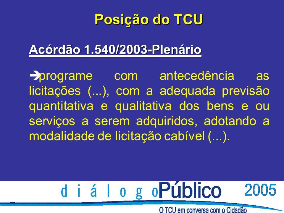 Posição do TCU Acórdão 1.540/2003-Plenário è programe com antecedência as licitações (...), com a adequada previsão quantitativa e qualitativa dos bens e ou serviços a serem adquiridos, adotando a modalidade de licitação cabível (...).
