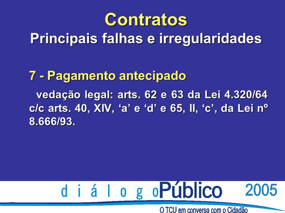Contratos Principais falhas e irregularidades 7 - Pagamento antecipado vedação legal: arts.