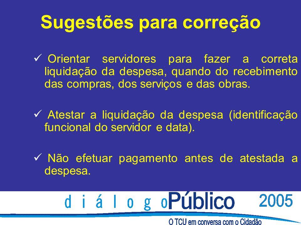 Sugestões para correção Orientar servidores para fazer a correta liquidação da despesa, quando do recebimento das compras, dos serviços e das obras.