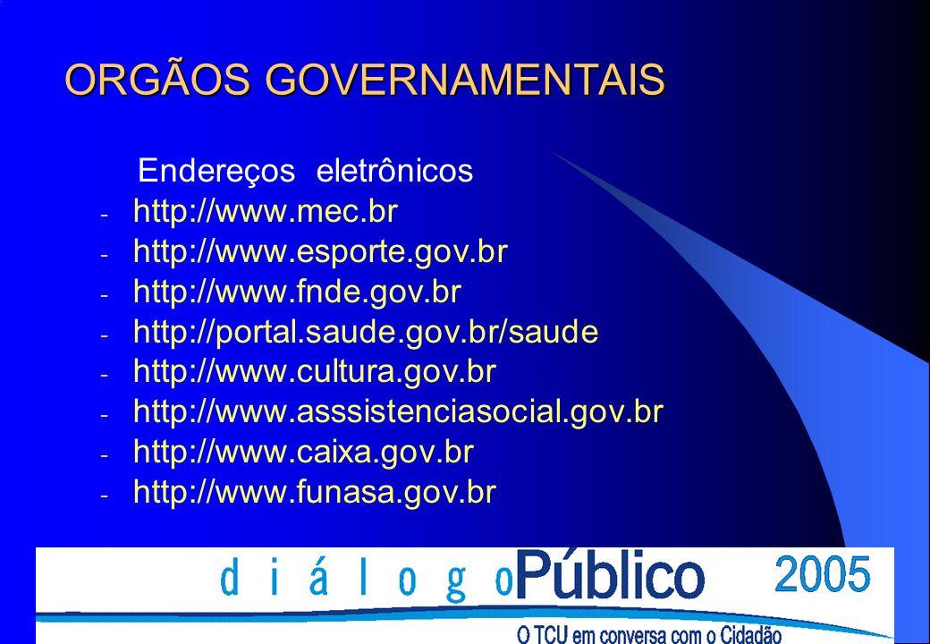 ORGÃOS GOVERNAMENTAIS Endereços eletrônicos - http://www.mec.br - http://www.esporte.gov.br - http://www.fnde.gov.br - http://portal.saude.gov.br/saude - http://www.cultura.gov.br - http://www.asssistenciasocial.gov.br - http://www.caixa.gov.br - http://www.funasa.gov.br