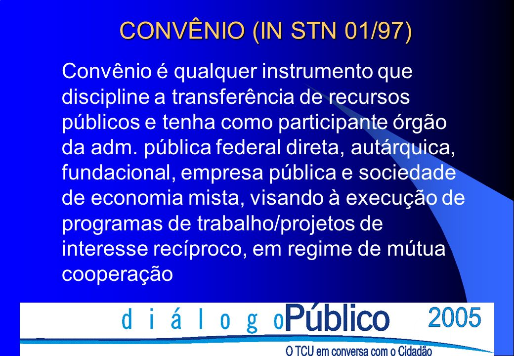 CONVÊNIO (IN STN 01/97) Convênio é qualquer instrumento que discipline a transferência de recursos públicos e tenha como participante órgão da adm.