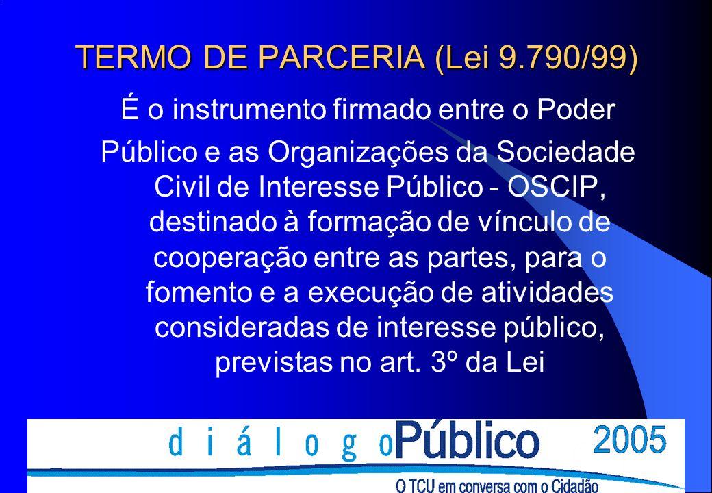 TERMO DE PARCERIA (Lei 9.790/99) É o instrumento firmado entre o Poder Público e as Organizações da Sociedade Civil de Interesse Público - OSCIP, destinado à formação de vínculo de cooperação entre as partes, para o fomento e a execução de atividades consideradas de interesse público, previstas no art.