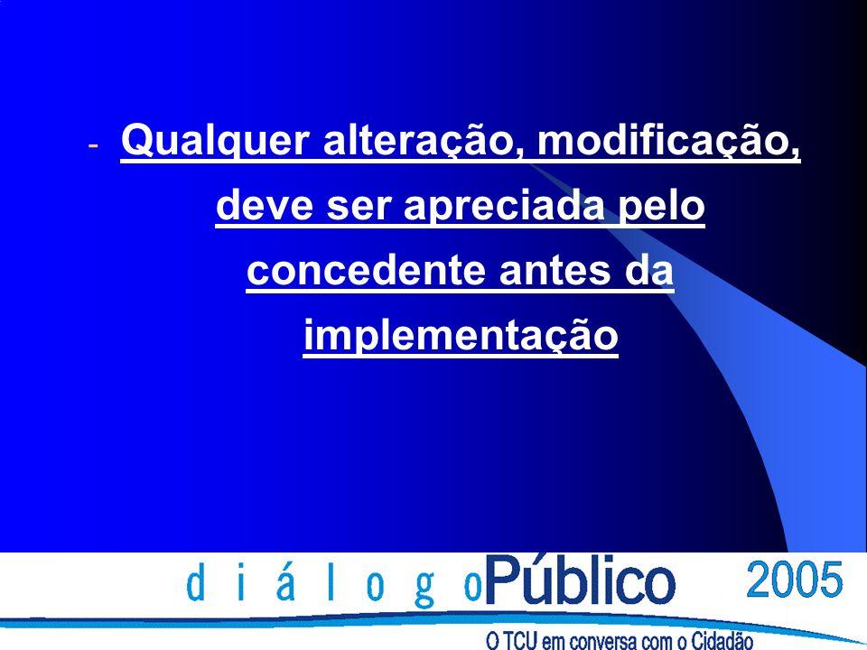- Qualquer alteração, modificação, deve ser apreciada pelo concedente antes da implementação