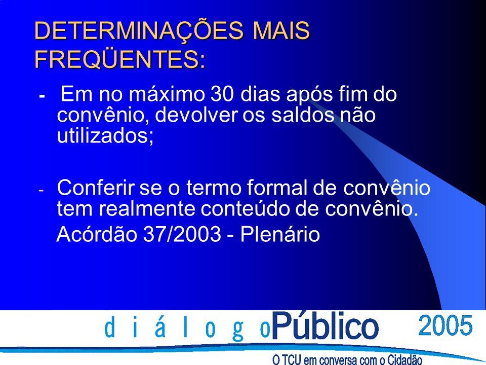 DETERMINAÇÕES MAIS FREQÜENTES: - Em no máximo 30 dias após fim do convênio, devolver os saldos não utilizados; - Conferir se o termo formal de convênio tem realmente conteúdo de convênio.