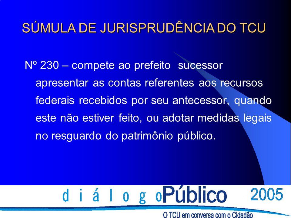 Nº 230 – compete ao prefeito sucessor apresentar as contas referentes aos recursos federais recebidos por seu antecessor, quando este não estiver feito, ou adotar medidas legais no resguardo do patrimônio público.