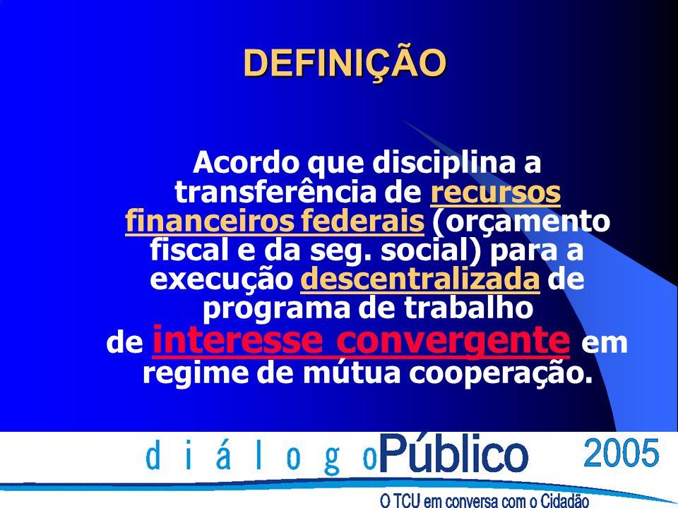DEFINIÇÃO Acordo que disciplina a transferência de recursos financeiros federais (orçamento fiscal e da seg. social) para a execução descentralizada d