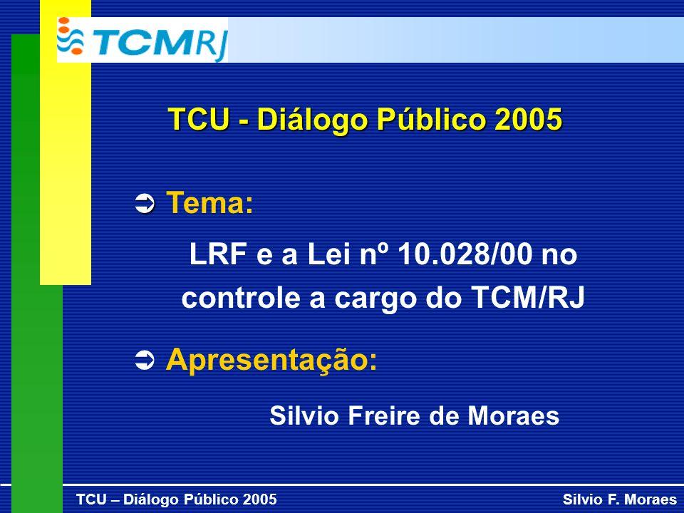 TCU – Diálogo Público 2005Silvio F. Moraes TCU - Diálogo Público 2005 Tema: LRF e a Lei nº 10.028/00 no controle a cargo do TCM/RJ Apresentação: Silvi