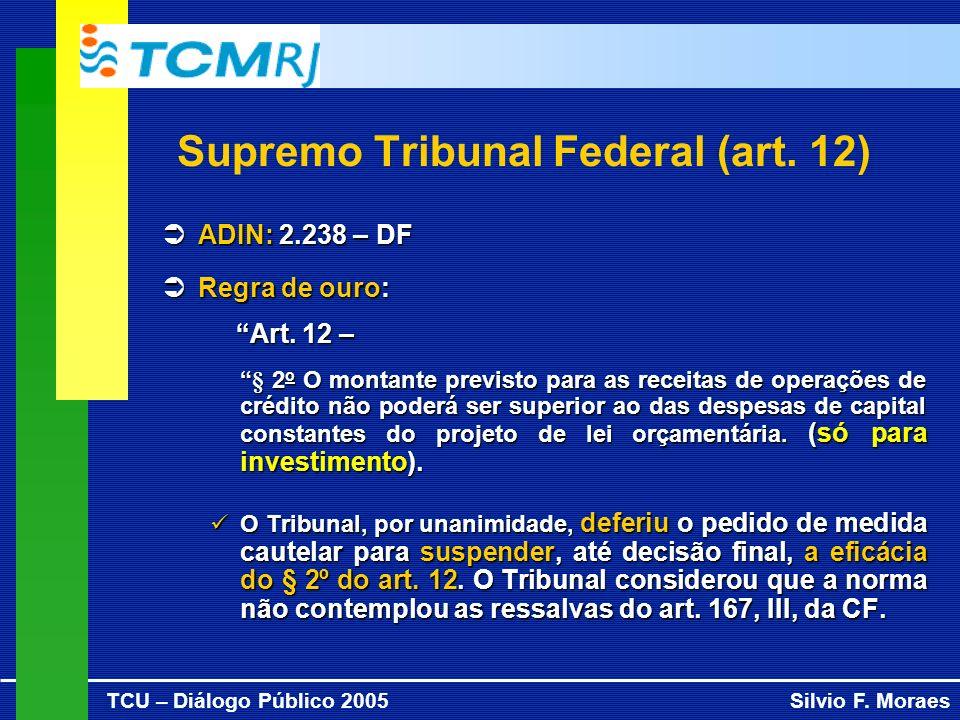 TCU – Diálogo Público 2005Silvio F. Moraes Supremo Tribunal Federal (art. 12) ADIN: 2.238 – DF ADIN: 2.238 – DF ÜRegra de ouro: Art. 12 – Art. 12 – §