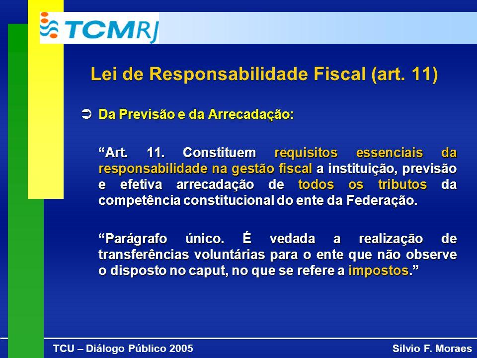 TCU – Diálogo Público 2005Silvio F. Moraes Lei de Responsabilidade Fiscal (art. 11) Da Previsão e da Arrecadação: Da Previsão e da Arrecadação: Art. 1