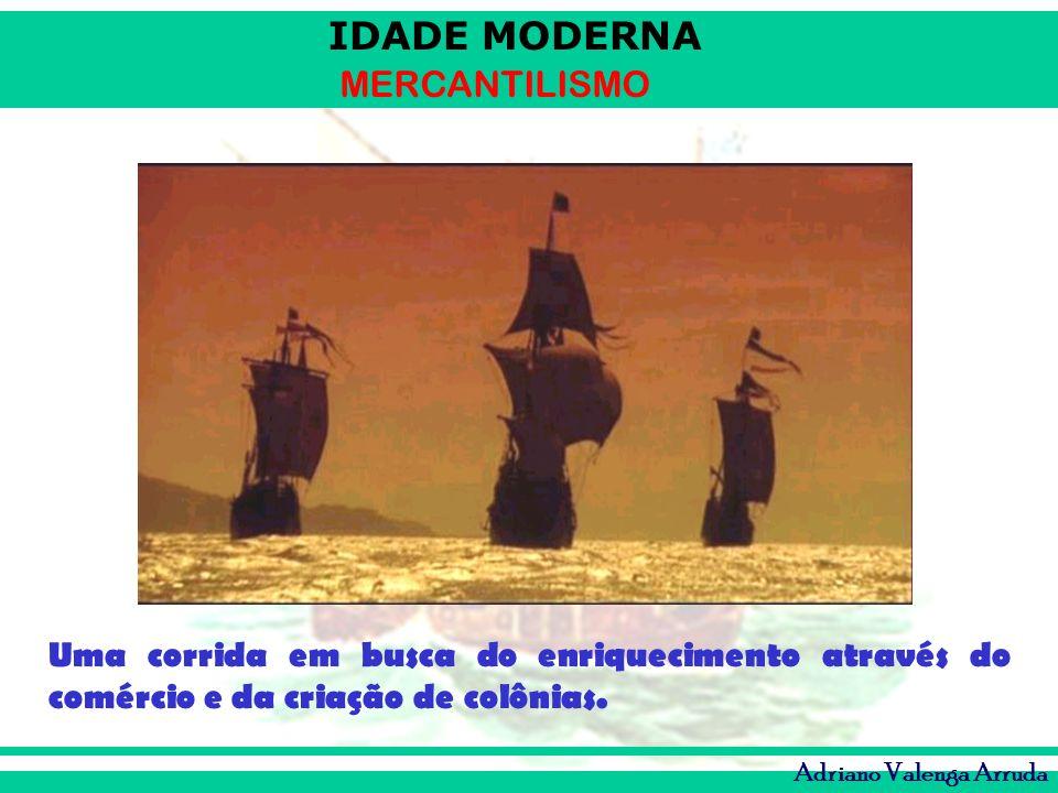 IDADE MODERNA MERCANTILISMO Adriano Valenga Arruda Uma corrida em busca do enriquecimento através do comércio e da criação de colônias.