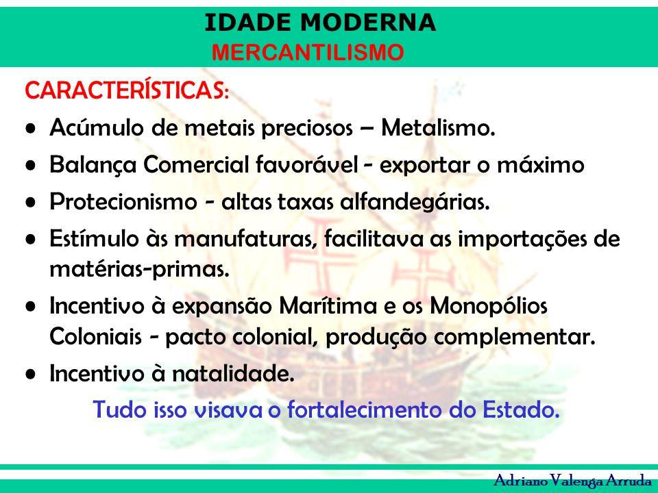 IDADE MODERNA MERCANTILISMO Adriano Valenga Arruda CARACTERÍSTICAS: Acúmulo de metais preciosos – Metalismo. Balança Comercial favorável - exportar o