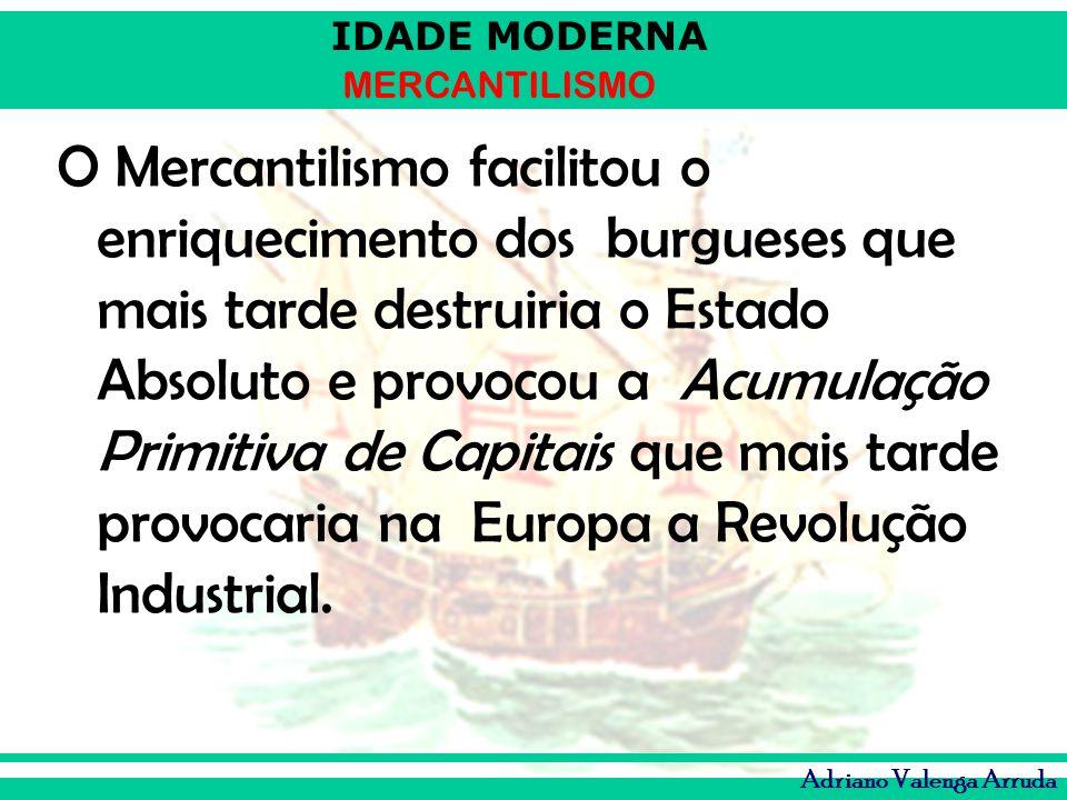 IDADE MODERNA MERCANTILISMO Adriano Valenga Arruda O Mercantilismo facilitou o enriquecimento dos burgueses que mais tarde destruiria o Estado Absolut