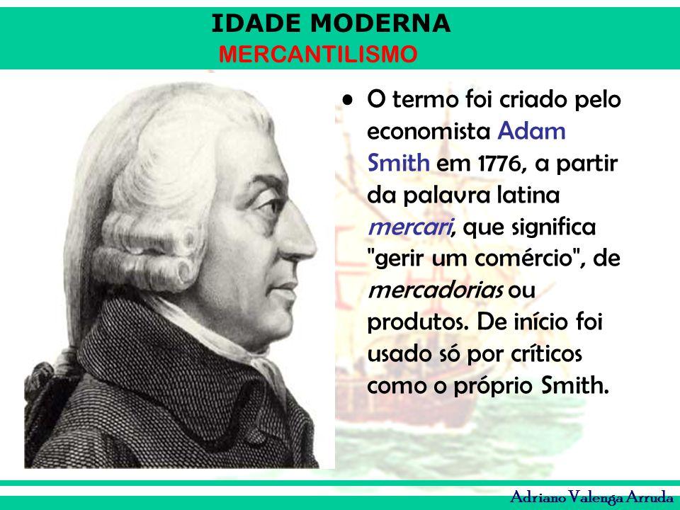 IDADE MODERNA MERCANTILISMO Adriano Valenga Arruda O termo foi criado pelo economista Adam Smith em 1776, a partir da palavra latina mercari, que sign