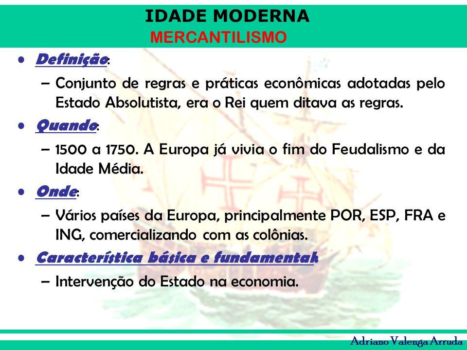 IDADE MODERNA MERCANTILISMO Adriano Valenga Arruda Definição : –Conjunto de regras e práticas econômicas adotadas pelo Estado Absolutista, era o Rei q