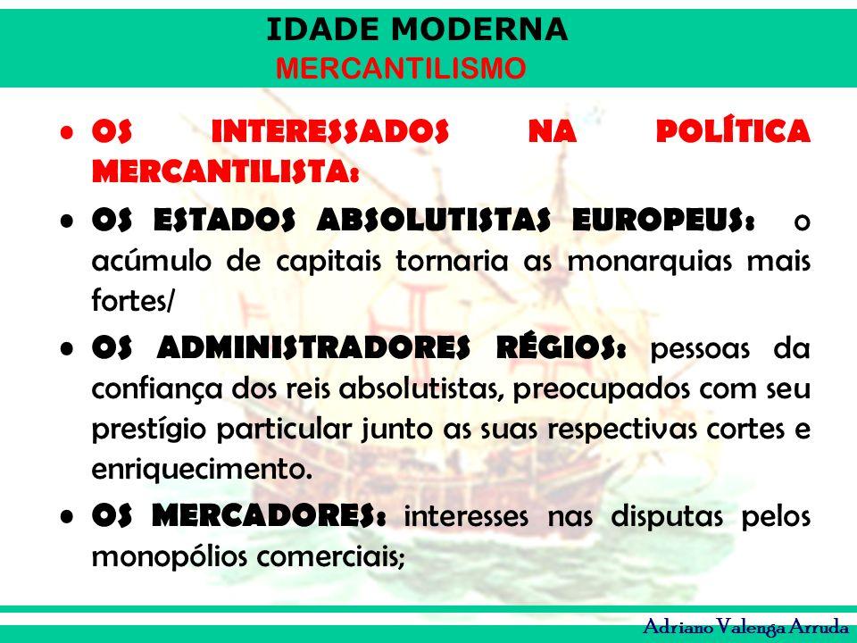 IDADE MODERNA MERCANTILISMO Adriano Valenga Arruda OS INTERESSADOS NA POLÍTICA MERCANTILISTA: OS ESTADOS ABSOLUTISTAS EUROPEUS: o acúmulo de capitais