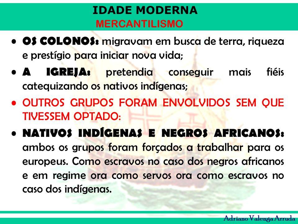 IDADE MODERNA MERCANTILISMO Adriano Valenga Arruda OS COLONOS: migravam em busca de terra, riqueza e prestígio para iniciar nova vida; A IGREJA: prete
