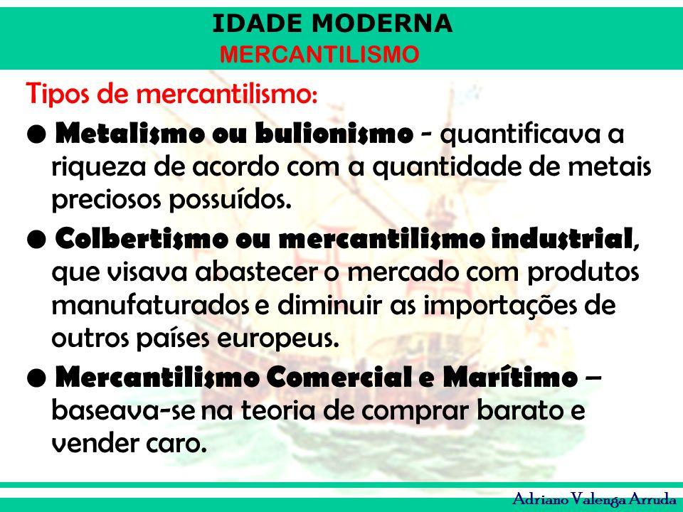 IDADE MODERNA MERCANTILISMO Adriano Valenga Arruda Tipos de mercantilismo: Metalismo ou bulionismo - quantificava a riqueza de acordo com a quantidade
