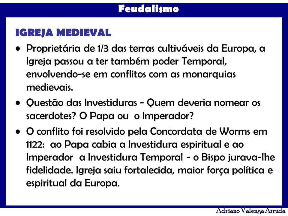 Feudalismo Adriano Valenga Arruda IGREJA MEDIEVAL Proprietária de 1/3 das terras cultiváveis da Europa, a Igreja passou a ter também poder Temporal, e