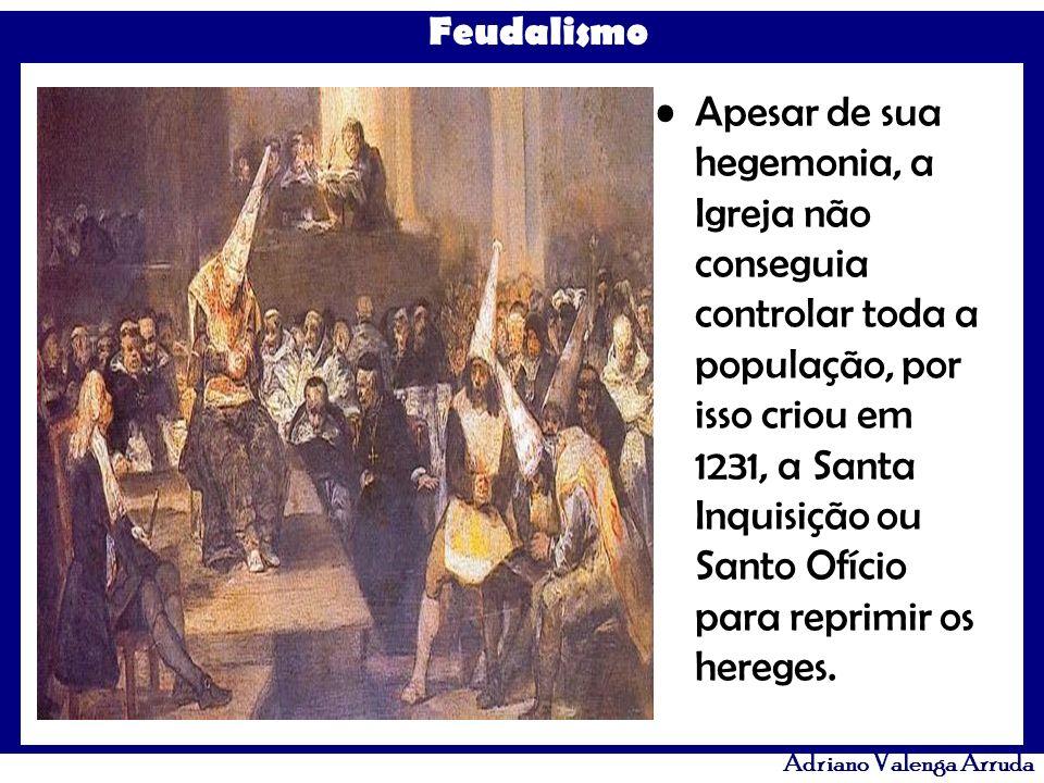 Feudalismo Adriano Valenga Arruda Apesar de sua hegemonia, a Igreja não conseguia controlar toda a população, por isso criou em 1231, a Santa Inquisiç