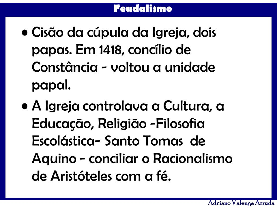 Feudalismo Adriano Valenga Arruda Cisão da cúpula da Igreja, dois papas. Em 1418, concílio de Constância - voltou a unidade papal. A Igreja controlava