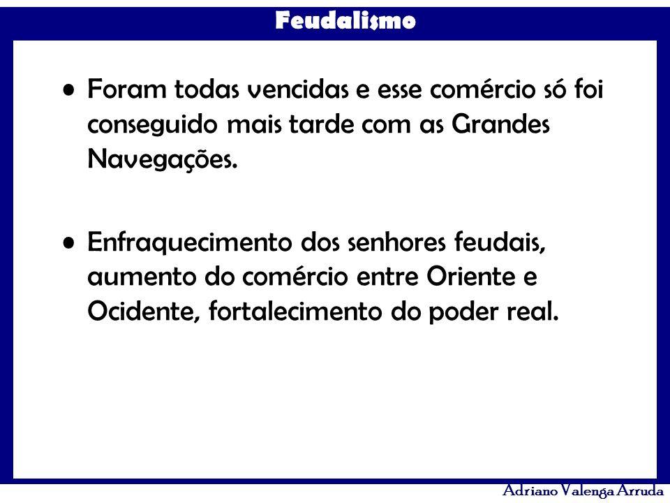 Feudalismo Adriano Valenga Arruda Foram todas vencidas e esse comércio só foi conseguido mais tarde com as Grandes Navegações. Enfraquecimento dos sen