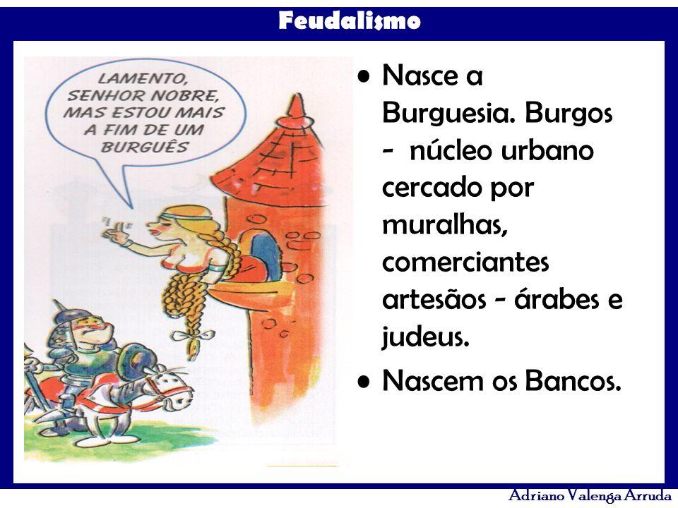 Feudalismo Adriano Valenga Arruda Nasce a Burguesia. Burgos - núcleo urbano cercado por muralhas, comerciantes artesãos - árabes e judeus. Nascem os B