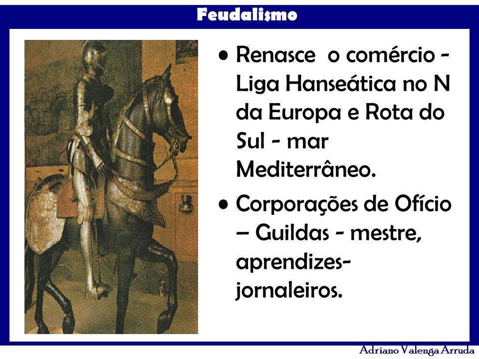 Feudalismo Adriano Valenga Arruda Renasce o comércio - Liga Hanseática no N da Europa e Rota do Sul - mar Mediterrâneo. Corporações de Ofício – Guilda