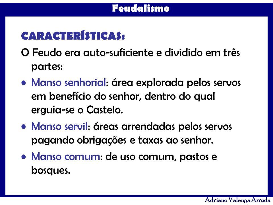 Feudalismo Adriano Valenga Arruda CARACTERÍSTICAS: O Feudo era auto-suficiente e dividido em três partes: Manso senhorial: área explorada pelos servos