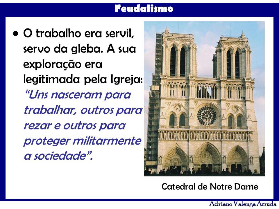 Feudalismo Adriano Valenga Arruda O trabalho era servil, servo da gleba. A sua exploração era legitimada pela Igreja: Uns nasceram para trabalhar, out