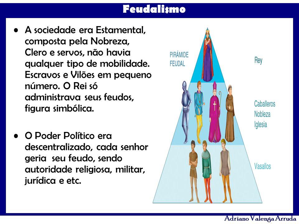 Feudalismo Adriano Valenga Arruda A sociedade era Estamental, composta pela Nobreza, Clero e servos, não havia qualquer tipo de mobilidade. Escravos e