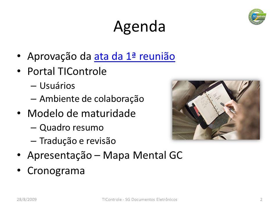 Agenda Aprovação da ata da 1ª reuniãoata da 1ª reunião Portal TIControle – Usuários – Ambiente de colaboração Modelo de maturidade – Quadro resumo – Tradução e revisão Apresentação – Mapa Mental GC Cronograma 28/8/20092TIControle - SG Documentos Eletrônicos