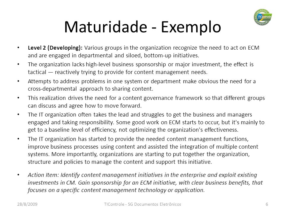 Maturidade - Exemplo 28/8/2009TIControle - SG Documentos Eletrônicos6 Level 2 (Developing): Various groups in the organization recognize the need to act on ECM and are engaged in departmental and siloed, bottom-up initiatives.