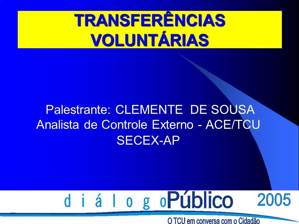 TRANSFERÊNCIAS VOLUNTÁRIAS Palestrante: CLEMENTE DE SOUSA Analista de Controle Externo - ACE/TCU SECEX-AP