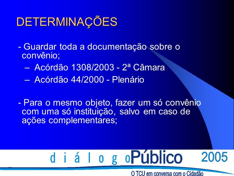 DETERMINAÇÕES - Guardar toda a documentação sobre o convênio; – Acórdão 1308/2003 - 2ª Câmara – Acórdão 44/2000 - Plenário - Para o mesmo objeto, faze