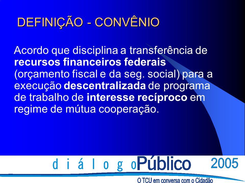 DEFINIÇÃO - CONVÊNIO Acordo que disciplina a transferência de recursos financeiros federais (orçamento fiscal e da seg. social) para a execução descen