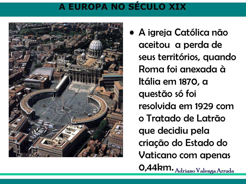 A EUROPA NO SÉCULO XIX Adriano Valenga Arruda A igreja Católica não aceitou a perda de seus territórios, quando Roma foi anexada à Itália em 1870, a q