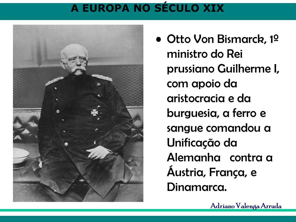 A EUROPA NO SÉCULO XIX Adriano Valenga Arruda Otto Von Bismarck, 1º ministro do Rei prussiano Guilherme I, com apoio da aristocracia e da burguesia, a